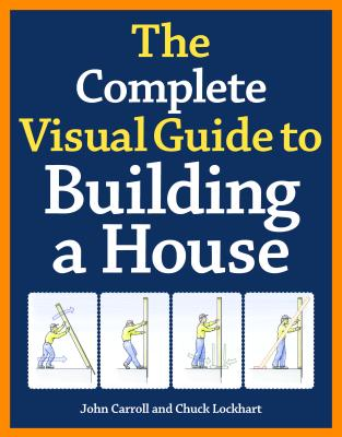The Complete Visual Guide to Building a House By Lockhart, Charles/ Carroll, John