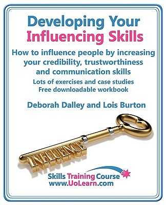 Developing Your Influencing Skills How to Influence People by Increasing Your Credibility, Trustworthiness and Communication Skills By Dalley, Deborah/ Burton, Lois/ Greenhall, Margaret (EDT)